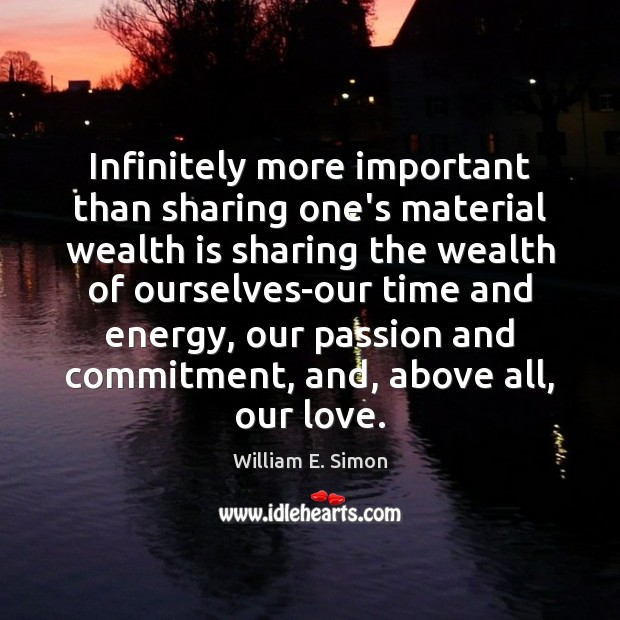William E. Simon Picture Quote image saying: Infinitely more important than sharing one's material wealth is sharing the wealth