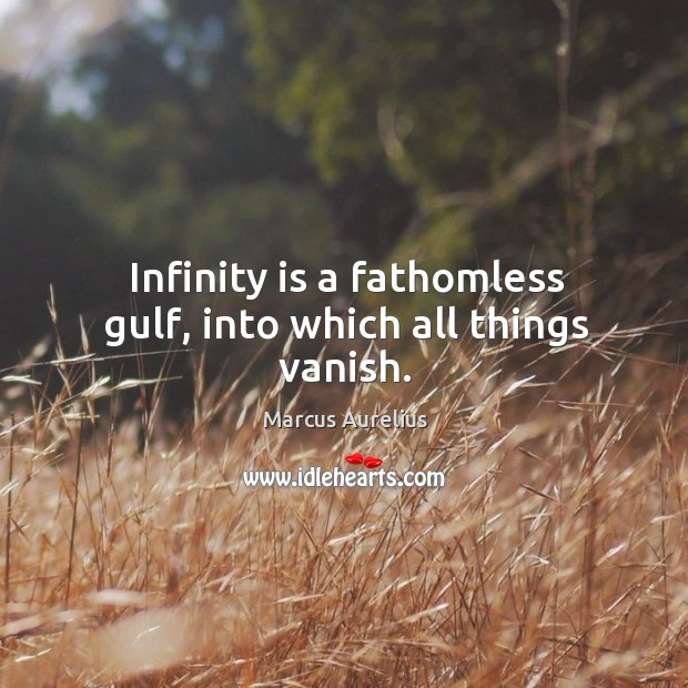 Infinity is a fathomless gulf, into which all things vanish. Image