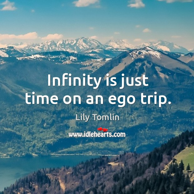 Infinity is just time on an ego trip. Image