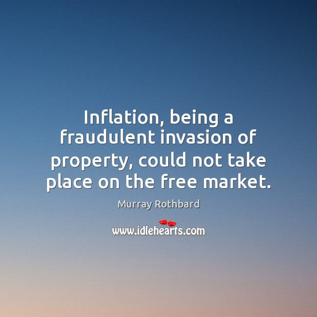 Inflation, being a fraudulent invasion of property, could not take place on Murray Rothbard Picture Quote