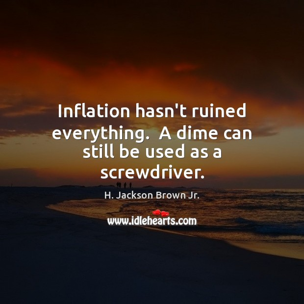 Inflation hasn't ruined everything.  A dime can still be used as a screwdriver. H. Jackson Brown Jr. Picture Quote