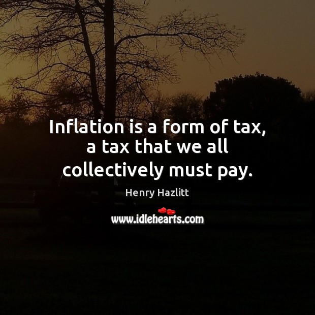 Image, Inflation is a form of tax, a tax that we all collectively must pay.