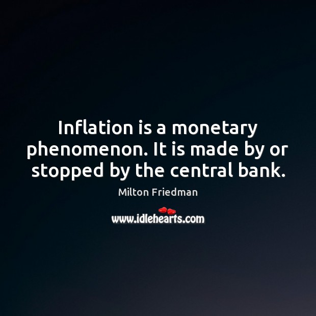 Inflation is a monetary phenomenon. It is made by or stopped by the central bank. Image