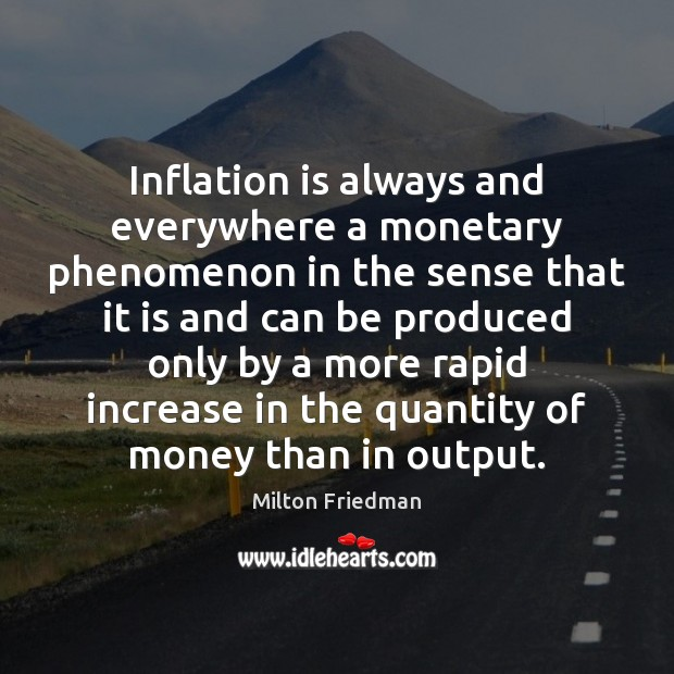 Inflation is always and everywhere a monetary phenomenon in the sense that Milton Friedman Picture Quote