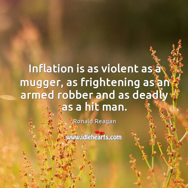 Image about Inflation is as violent as a mugger, as frightening as an armed robber and as deadly as a hit man.