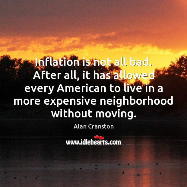 Inflation is not all bad. After all, it has allowed every American Alan Cranston Picture Quote