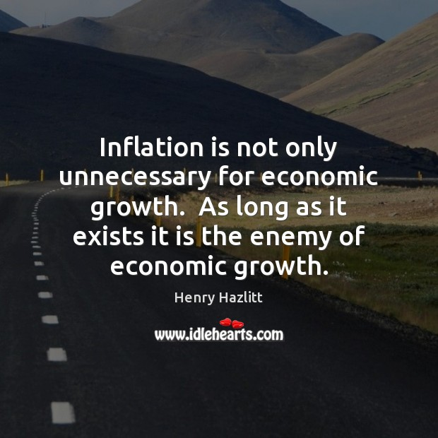 Inflation is not only unnecessary for economic growth.  As long as it Image