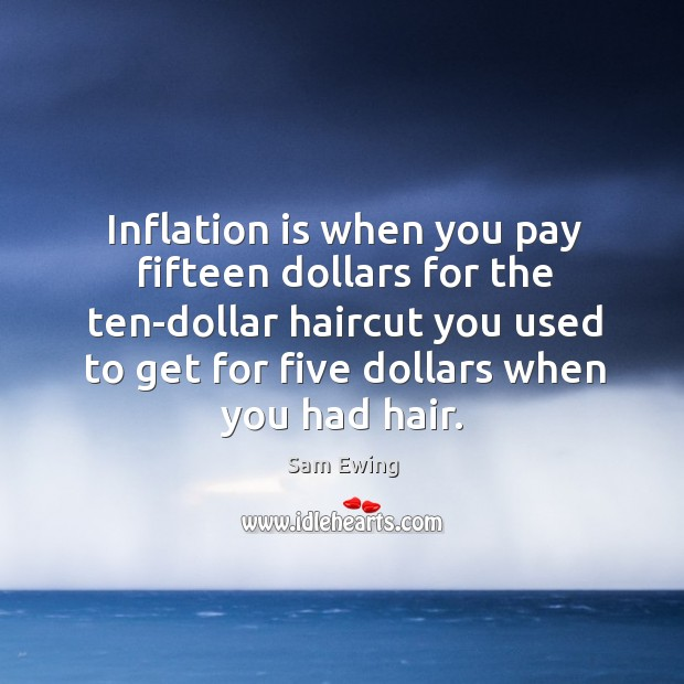 Image, Inflation is when you pay fifteen dollars for the ten-dollar haircut you used to get for five dollars when you had hair.