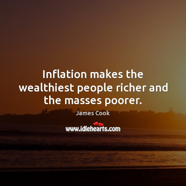 Inflation makes the wealthiest people richer and the masses poorer. James Cook Picture Quote