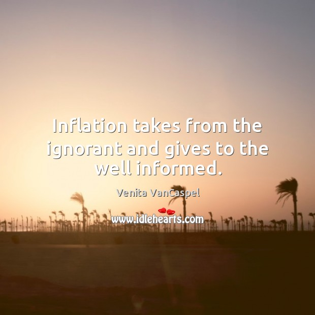Venita VanCaspel Picture Quote image saying: Inflation takes from the ignorant and gives to the well informed.