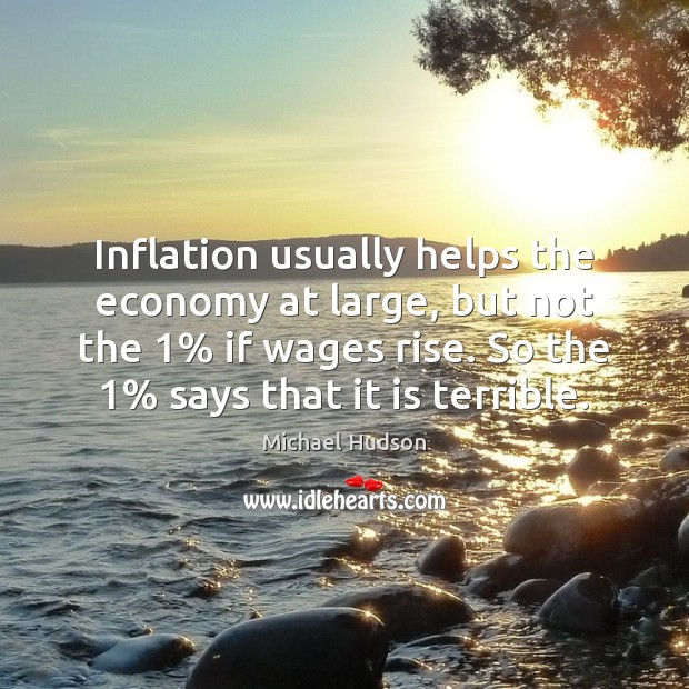 Inflation usually helps the economy at large, but not the 1% if wages Michael Hudson Picture Quote