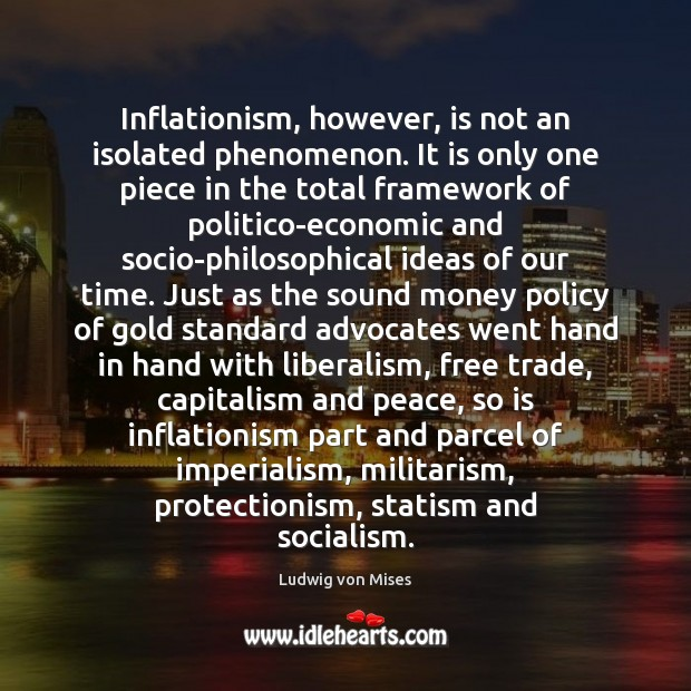 Inflationism, however, is not an isolated phenomenon. It is only one piece Ludwig von Mises Picture Quote