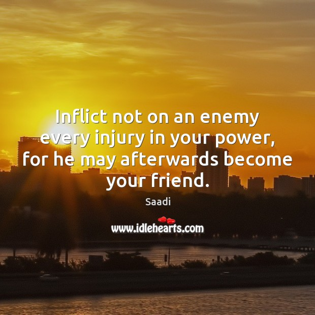 Inflict not on an enemy every injury in your power, for he Saadi Picture Quote