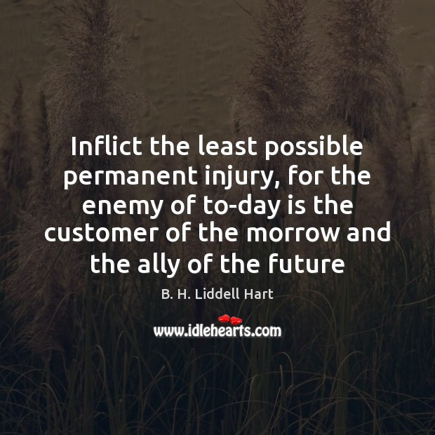 Inflict the least possible permanent injury, for the enemy of to-day is B. H. Liddell Hart Picture Quote