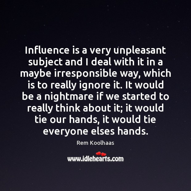Influence is a very unpleasant subject and I deal with it in Rem Koolhaas Picture Quote