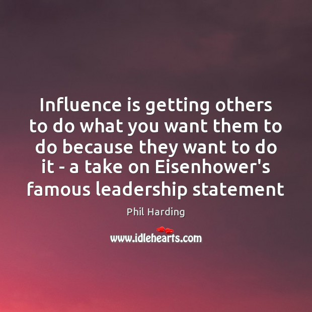 Influence is getting others to do what you want them to do Phil Harding Picture Quote