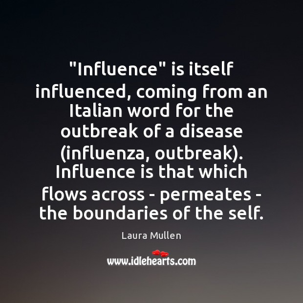 """Influence"" is itself influenced, coming from an Italian word for the outbreak Laura Mullen Picture Quote"