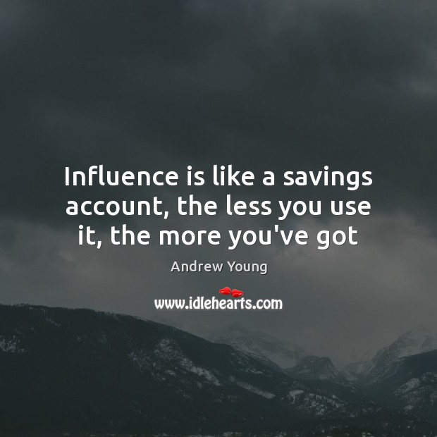 Influence is like a savings account, the less you use it, the more you've got Image