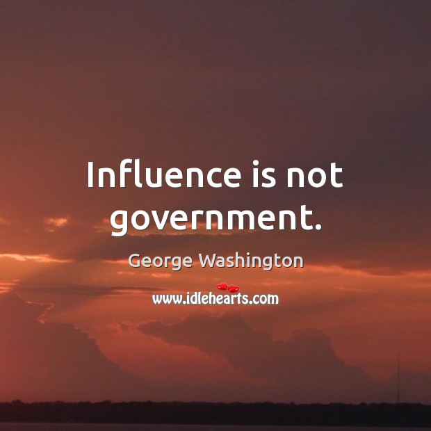 Influence is not government. George Washington Picture Quote
