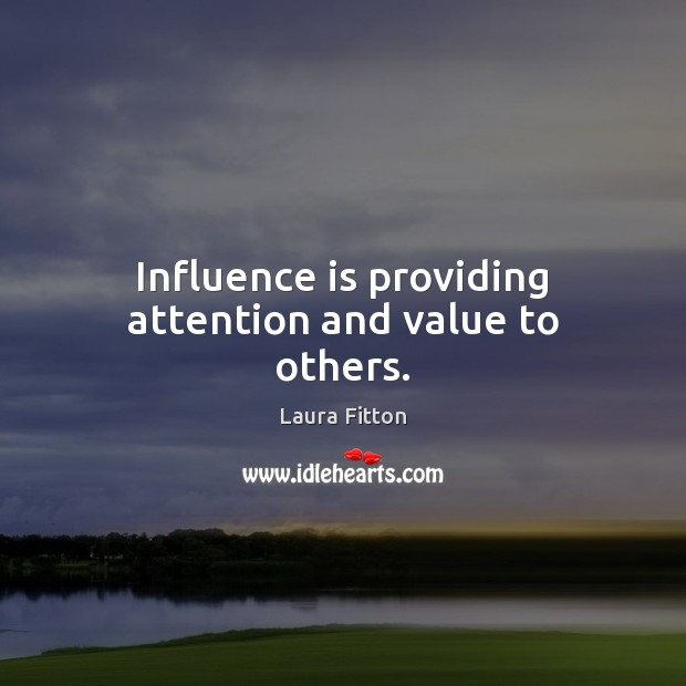 Influence is providing attention and value to others. Image