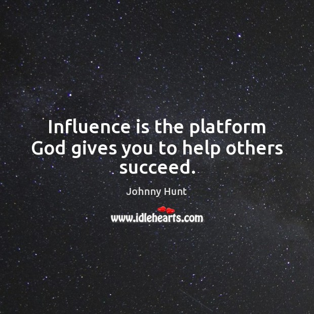 Influence is the platform God gives you to help others succeed. God Quotes Image