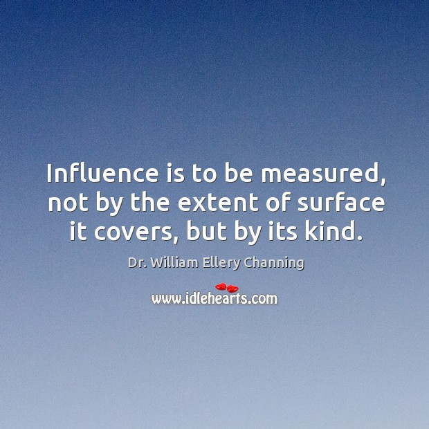 Influence is to be measured, not by the extent of surface it covers, but by its kind. Image