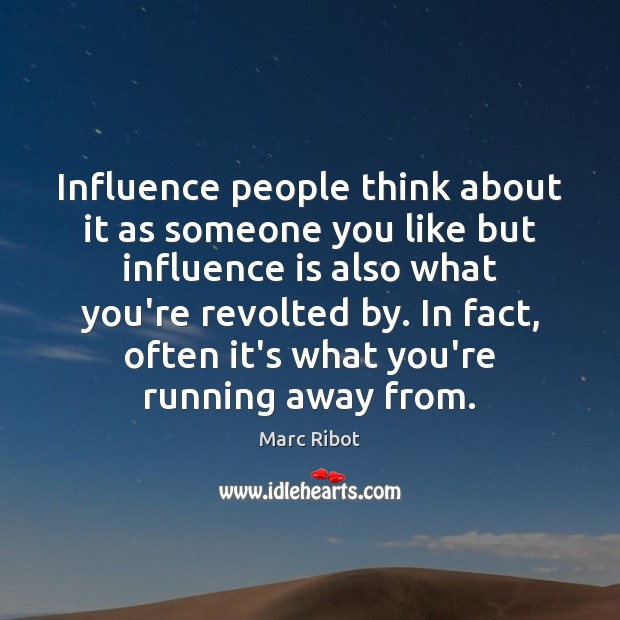 Influence people think about it as someone you like but influence is Marc Ribot Picture Quote