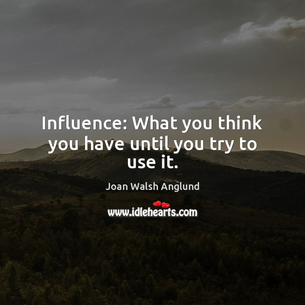 Influence: What you think you have until you try to use it. Joan Walsh Anglund Picture Quote