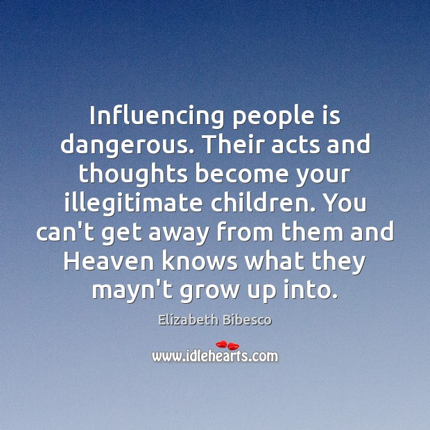 Influencing people is dangerous. Their acts and thoughts become your illegitimate children. Image