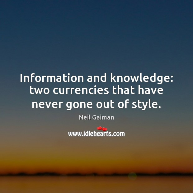 Information and knowledge: two currencies that have never gone out of style. Neil Gaiman Picture Quote