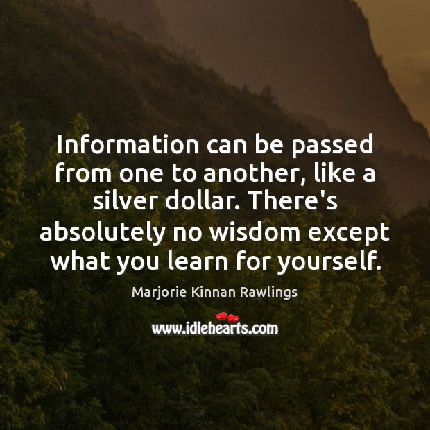 Information can be passed from one to another, like a silver dollar. Marjorie Kinnan Rawlings Picture Quote