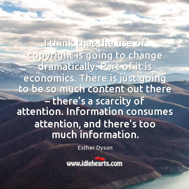 Information consumes attention, and there's too much information. Esther Dyson Picture Quote