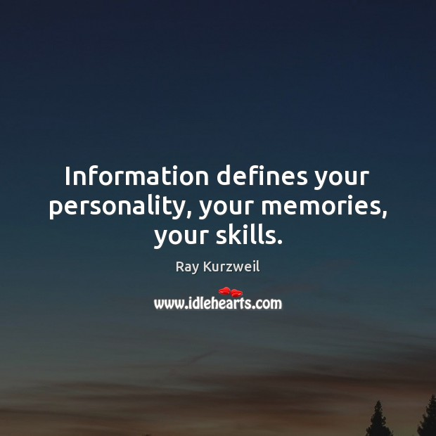 Information defines your personality, your memories, your skills. Image