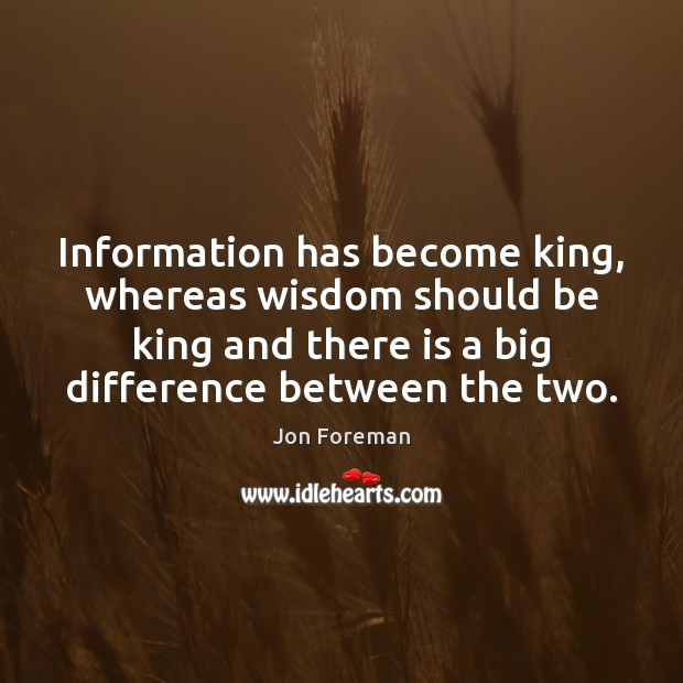 Information has become king, whereas wisdom should be king and there is Jon Foreman Picture Quote