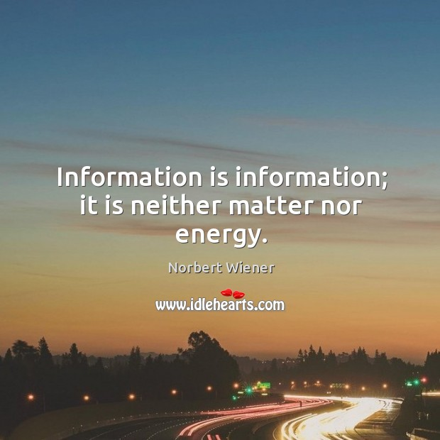 Information is information; it is neither matter nor energy. Image