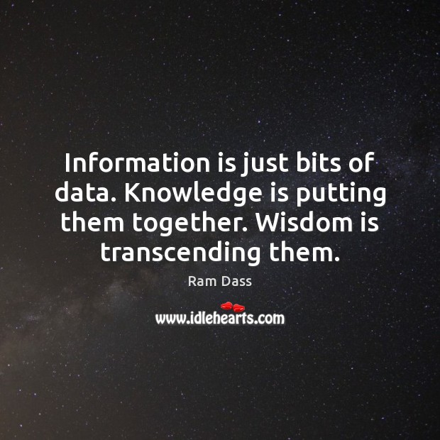 Information is just bits of data. Knowledge is putting them together. Wisdom Image