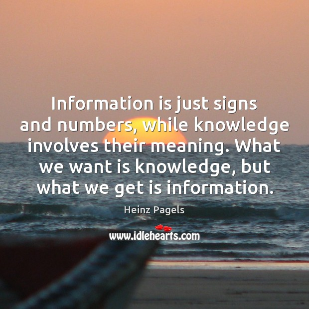 Information is just signs and numbers, while knowledge involves their meaning. What Heinz Pagels Picture Quote