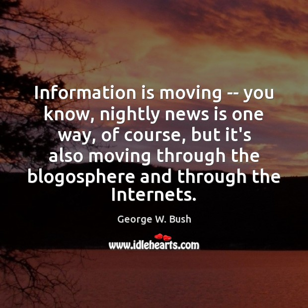 Information is moving — you know, nightly news is one way, of George W. Bush Picture Quote