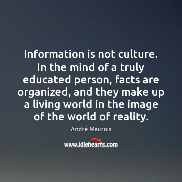 Information is not culture. In the mind of a truly educated person, André Maurois Picture Quote