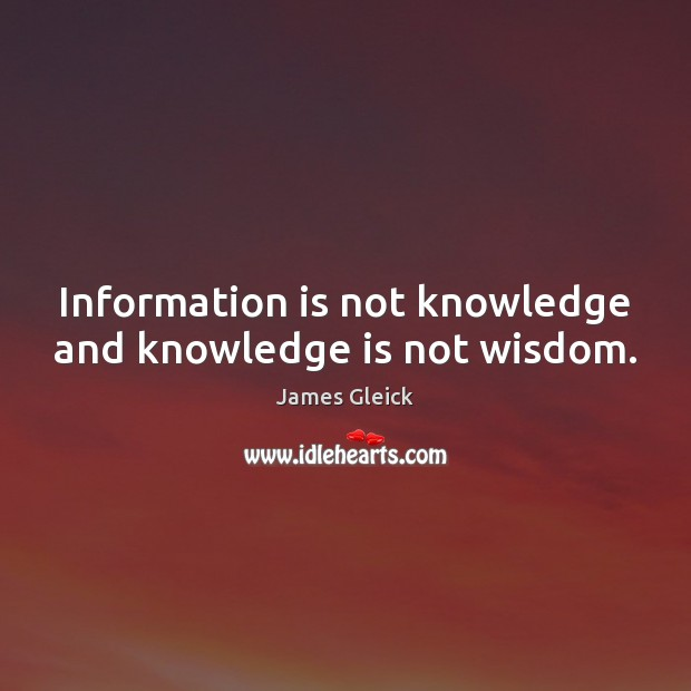 Information is not knowledge and knowledge is not wisdom. Image