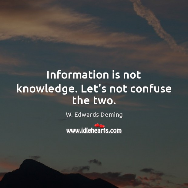 Information is not knowledge. Let's not confuse the two. W. Edwards Deming Picture Quote