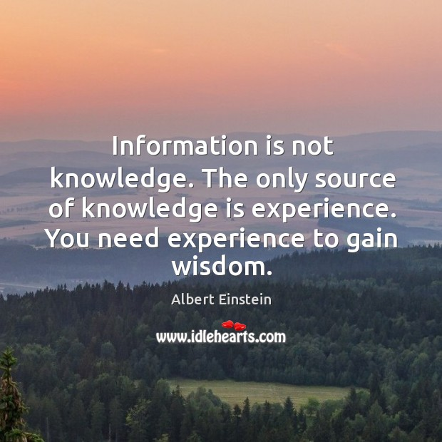 Image, Information is not knowledge. The only source of knowledge is experience. You