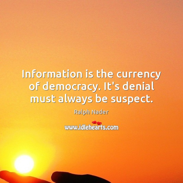 Information is the currency of democracy. It's denial must always be suspect. Ralph Nader Picture Quote