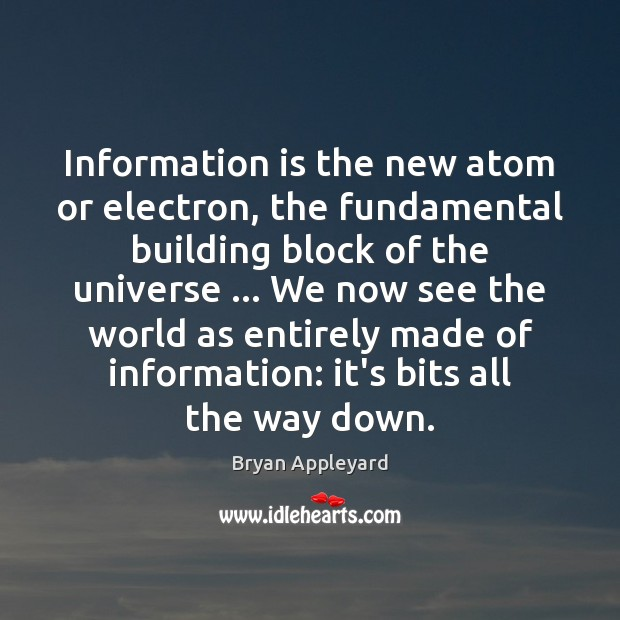 Information is the new atom or electron, the fundamental building block of Bryan Appleyard Picture Quote