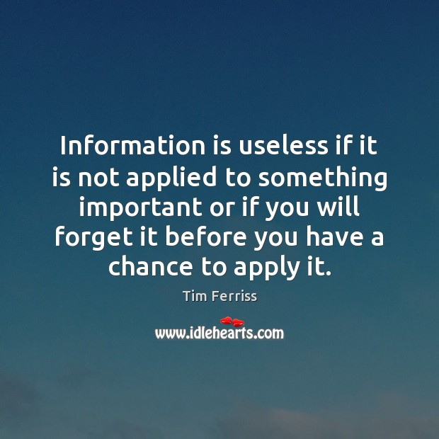 Information is useless if it is not applied to something important or Tim Ferriss Picture Quote