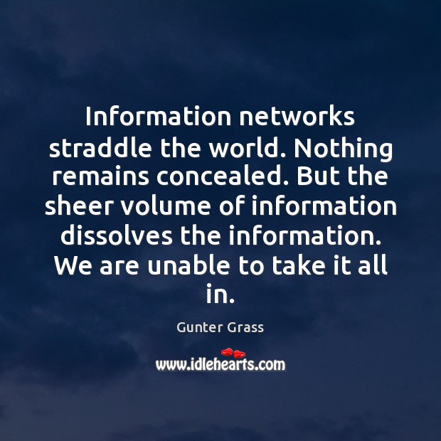 Information networks straddle the world. Nothing remains concealed. But the sheer volume Gunter Grass Picture Quote