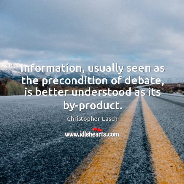 Information, usually seen as the precondition of debate, is better understood as its by-product. Christopher Lasch Picture Quote