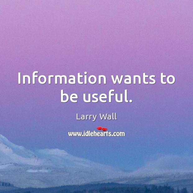 Information wants to be useful. Larry Wall Picture Quote