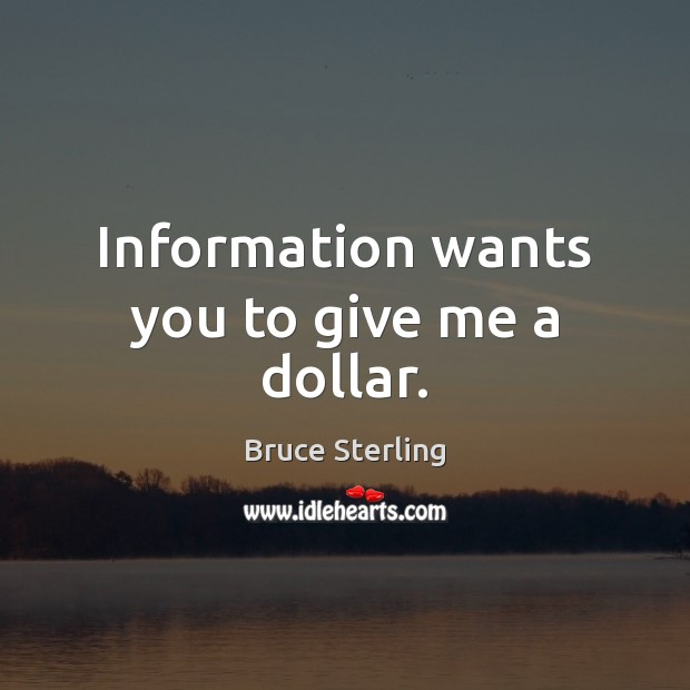 Information wants you to give me a dollar. Bruce Sterling Picture Quote