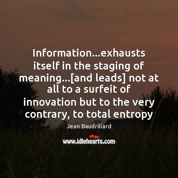 Information…exhausts itself in the staging of meaning…[and leads] not at Jean Baudrillard Picture Quote